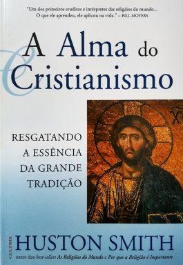 A Alma Do Cristianismo: Resgatando A Essência Da Grande Tradição