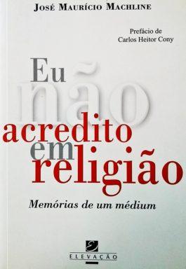 Eu Não Acredito Em Religião: Memórias De Um Médium