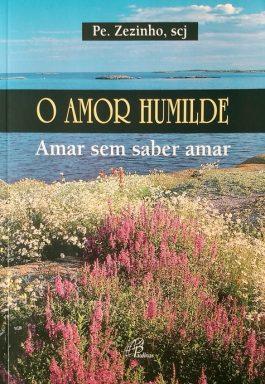 O Amor Humilde: Amar Sem Saber Amar (Coleção Fé Humilde – 3)