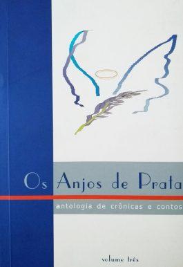 Os Anjos De Prata: Antologia De Crônicas E Contos – Volume 3